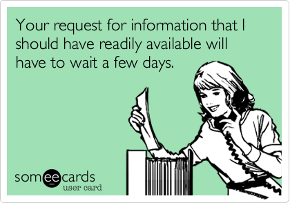 Your request for information that I should have readily available will have to wait a few days.