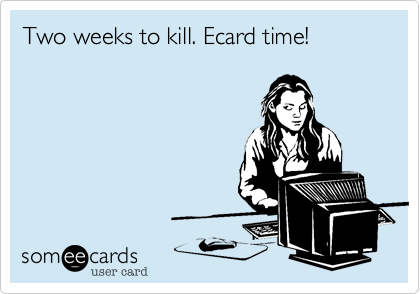 Two weeks to kill. Ecard time!