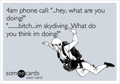 "4am phone call: ""...hey, what are you doing?"" "".........bitch...im skydiving. What do you think im doing?"""