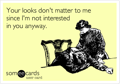 Your looks don't matter to me since I'm not interested in you anyway.