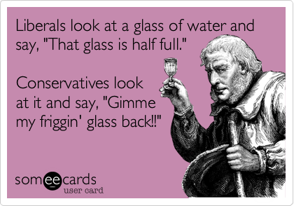 "Liberals look at a glass of water and say, ""That glass is half full.""   Conservatives look at it and say, ""Gimme my friggin' glass back!!"""