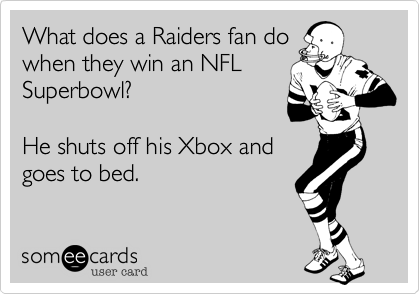 What does a Raiders fan do when they win an NFL Superbowl?  He shuts off his Xbox and goes to bed.