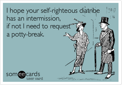 I hope your self-righteous diatribe has an intermission, if not I need to request a potty-break.