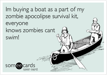 Im buying a boat as a part of my zombie apocolipse survival kit, everyone knows zombies cant swim!