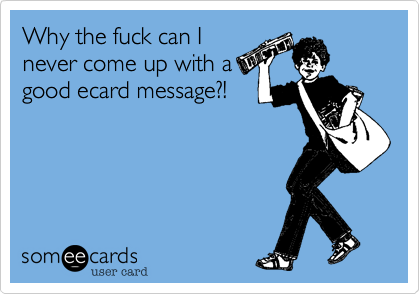 Why the fuck can I never come up with a good ecard message?!