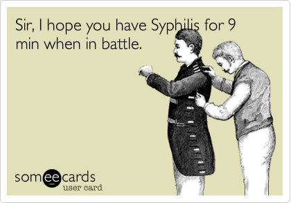 Sir, I hope you have Syphilis for 9 min when in battle.