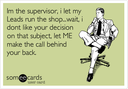 Im the supervisor, i let my Leads run the shop...wait, i dont like your decision on that subject, let ME make the call behind your back.