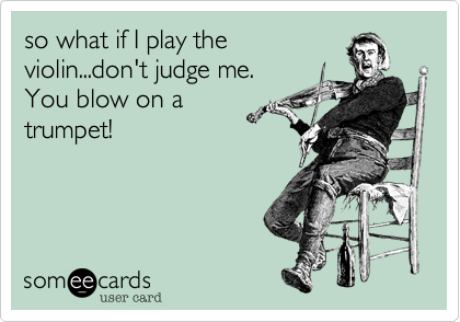 so what if I play the violin...don't judge me. You blow on a trumpet!
