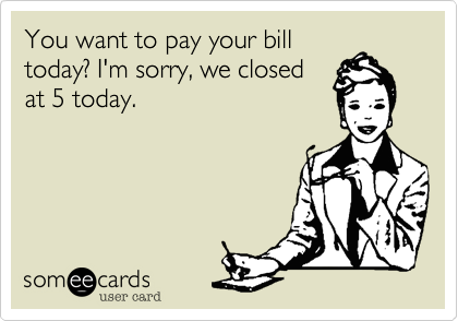 You want to pay your bill today? I'm sorry, we closed at 5 today.
