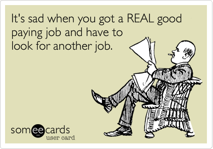 It's sad when you got a REAL good paying job and have to look for another job.