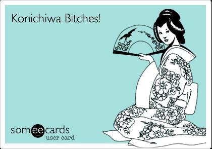 Konichiwa Bitches!