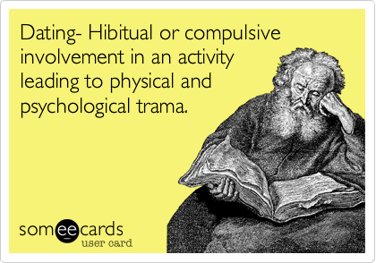 Dating- Hibitual or compulsive involvement in an activity leading to physical and psychological trama.
