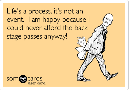 Life's a process, it's not an event.  I am happy because I could never afford the back stage passes anyway!
