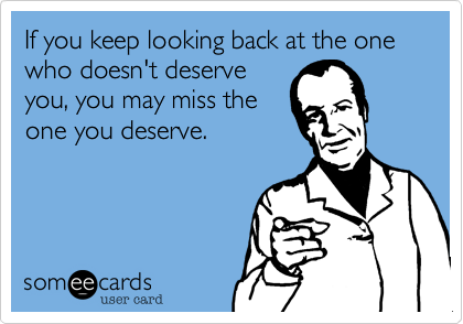 If you keep looking back at the one who doesn't deserve you, you may miss the one you deserve.