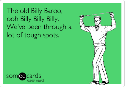 The old Billy Baroo, ooh Billy Billy Billy.  We've been through a lot of tough spots.
