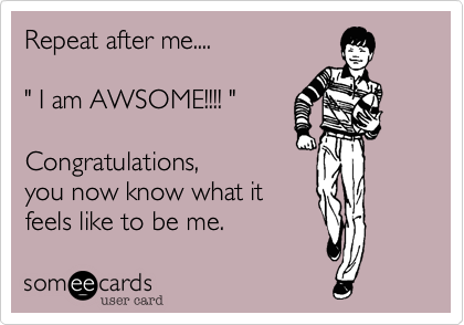"""Repeat after me....  """" I am AWSOME!!!! """"  Congratulations, you now know what it feels like to be me."""