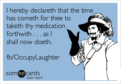 I hereby declareth that the time has cometh for thee to taketh thy medication forthwith . . . as I shall now doeth.  fb/OccupyLaughter