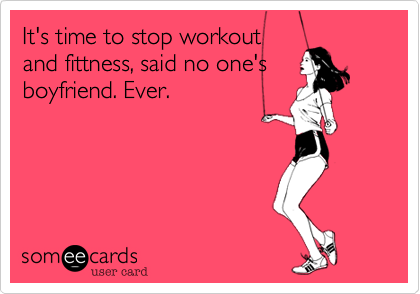 It's time to stop workout and fittness, said no one's boyfriend. Ever.