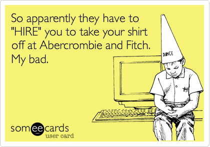 "So apparently they have to ""HIRE"" you to take your shirt off at Abercrombie and Fitch. My bad."