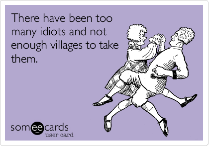 There have been too many idiots and not enough villages to take them.