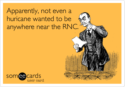 Apparently, not even a huricane wanted to be anywhere near the RNC.