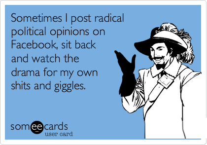 Sometimes I post radical political opinions on Facebook, sit back and watch the drama for my own shits and giggles.