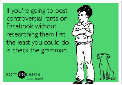 If you're going to post controversial rants on Facebook without researching them first, the least you could do is check the grammar.