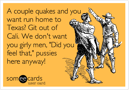 """A couple quakes and you  want run home to Texas? Git out of Cali. We don't want you girly men, """"Did you feel that,"""" pussies here anyway!"""