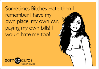 Sometimes Bitches Hate then I remember I have my own place, my own car, paying my own bills! I would hate me too!