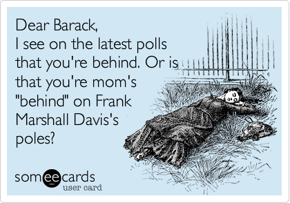 """Dear Barack,  I see on the latest polls that you're behind. Or is that you're mom's """"behind"""" on Frank Marshall Davis's  poles?"""