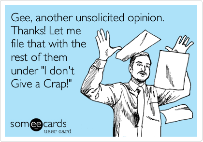 """Gee, another unsolicited opinion. Thanks! Let me file that with the rest of them under """"I don't Give a Crap!"""""""