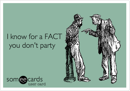 I know for a FACT  you don't party