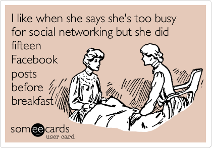 I like when she says she's too busy for social networking but she did fifteen Facebook posts before breakfast