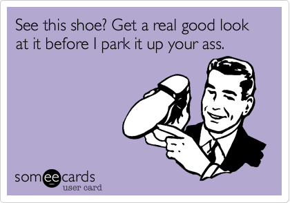 See this shoe? Get a real good look at it before I park it up your ass.