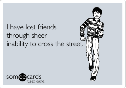 I have lost friends, through sheer inability to cross the street.