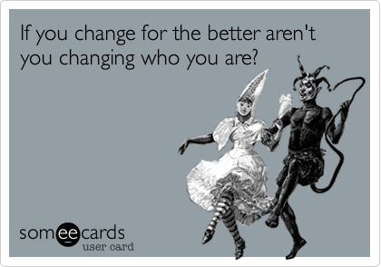 If you change for the better aren't you changing who you are?