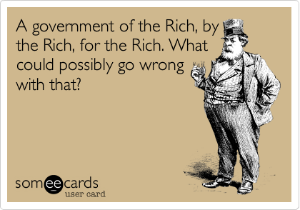 A government of the Rich, by the Rich, for the Rich. What could possibly go wrong with that?