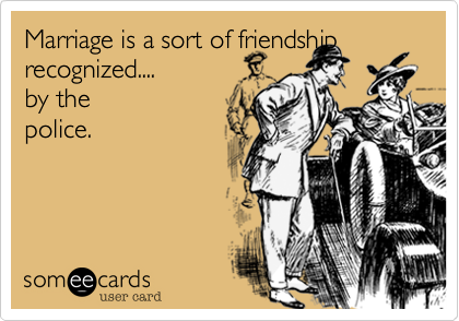 Marriage is a sort of friendship recognized.... by the police.