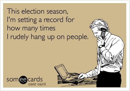 This election season,  I'm setting a record for  how many times I rudely hang up on people.