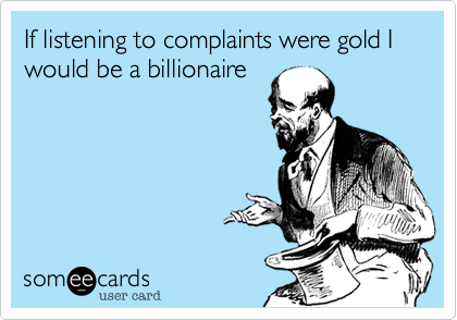 If listening to complaints were gold I would be a billionaire
