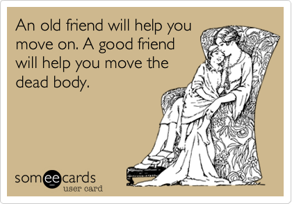 An old friend will help you move on. A good friend will help you move the dead body.
