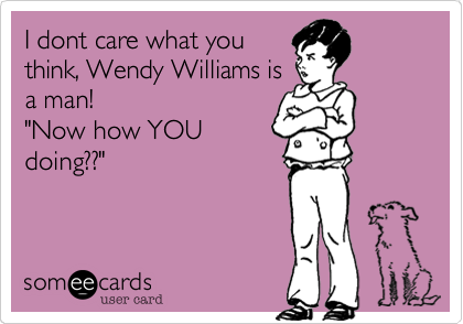 """I dont care what you think, Wendy Williams is a man!  """"Now how YOU doing??"""""""
