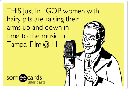 THIS Just In:  GOP women with hairy pits are raising their arms up and down in time to the music in Tampa. Film @ 11.