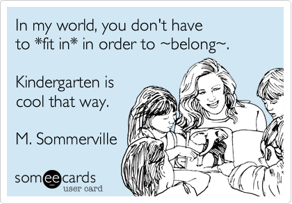 In my world, you don't have  to *fit in* in order to %7Ebelong%7E.       Kindergarten is cool that way.  M. Sommerville