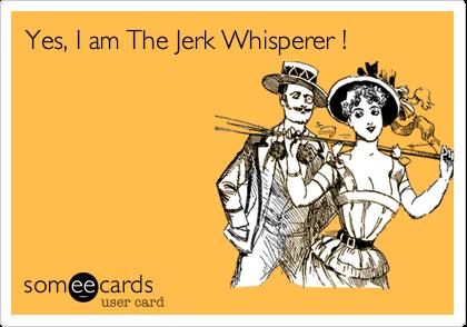 Yes, I am The Jerk Whisperer !
