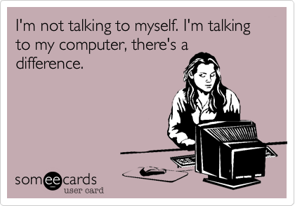 I'm not talking to myself. I'm talking to my computer, there's a difference.
