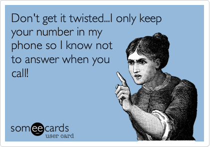 Don't get it twisted...I only keep your number in my phone so I know not to answer when you call!