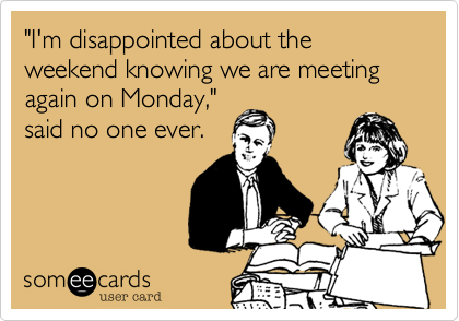 """""""I'm disappointed about the weekend knowing we are meeting again on Monday,"""" said no one ever."""