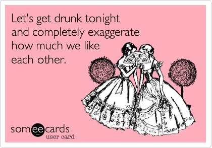 Let's get drunk tonight  and completely exaggerate  how much we like  each other.