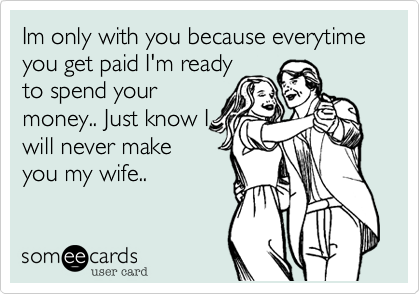 Im only with you because everytime you get paid I'm ready to spend your money.. Just know I will never make you my wife..